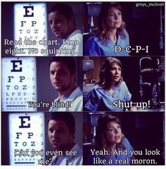 Alex Karev: Read the chart. Line eight. No squinting. Meredith Grey: D-C-P-I. Alex: You're blind! Meredith: Shut up! Alex: Can you even see me? Meredith: Yeah. And you look like a real moron. Grey's Anatomy quotes