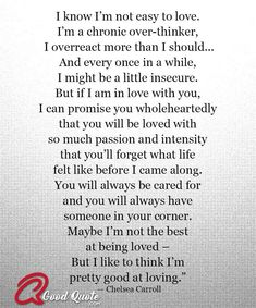 """""""I know I'm not easy to love. I'm a chronic over-thinker, I overreact more than I should…And every once in a while, I might be a little insecure. But if I… quotes for him deep soulmate I like to think I'm pre Quotes Deep Feelings, Mood Quotes, Positive Quotes, Honesty Quotes, Motivational Quotes For Relationships, Truth Quotes, Deep Quotes, Want Quotes, Soulmate Love Quotes"""