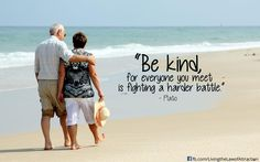 Be kind for everyone you meet, is fighting a harder battle. ~Plato