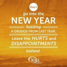 Don't go into the New Year holding a grudge from last year. Leave the Hurts and Disappointments behind. -Joel Osteen