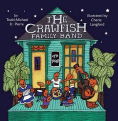 The Crawfish Family Band by Todd Michael St Pierre, illustrated by Cherie Langford.