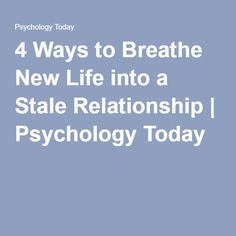 4 Ways to Breathe New Life into a Stale Relationship | Psychology Today