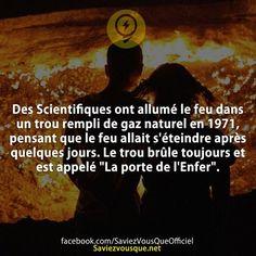 """Des Scientifiques ont allumé le feu dans un trou rempli de gaz naturel en 1971, pensant que le feu allait s'éteindre après quelques jours. Le trou brûle toujours et est appelé """"La porte de l'Enfer"""".   Saviez Vous Que?   Tous les jours, découvrez de nouvelles infos pour briller en société !"""