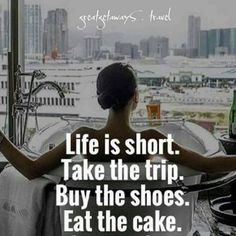Life is short | Take the trip, By the shoes, Eat the cake