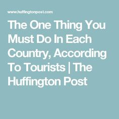 The One Thing You Must Do In Each Country, According To Tourists | The Huffington Post