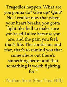 Tradgedies happen. What are you gonna do? Give up? Quit? No - I know something is out there worth fighting 4 :)
