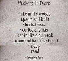 Weekend Self Care • hike in the woods • epsom salt bath • herbal teas • coffee enemas • bentonite clay mask • coconut oil hair treatment • sleep • read