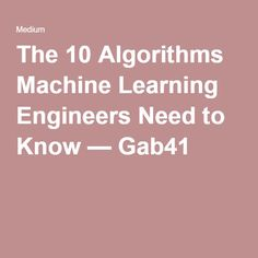 The 10 Algorithms Machine Learning Engineers Need to Know — Gab41