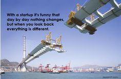 With a startup, it's funny that day by day nothing changes, but when you look back everything is different. jaysamit.com  Disrupt You! the new book from author Jay Samit. Master Personal Transformation, seize opportunity and thrive in the era of endless innovation. Motivation quotes, startup, career, wisdom, entrepreneur,