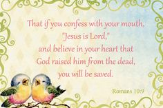 """If you confess with your mouth, """"Jesus is Lord ,"""" and believe in your heart that God raised Him from the dead, you will be saved ~ Romans 10:9"""