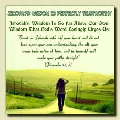 """Jehovah's Wisdom Is Perfectly Trustworthy // Jehovah's Wisdom Is So Far Above Our Own  Wisdom That God's Word Lovingly Urges Us:  // """"Trust in Jehovah with all your heart and do not  lean upon your own understanding. In all your  ways take notice of him, and he himself will  make your paths straight.""""  (Proverbs 3:5,6)"""