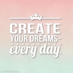 Create Your Dreams Everyday Pictures, Photos, and Images for Facebook, Tumblr, Pinterest, and Twitter