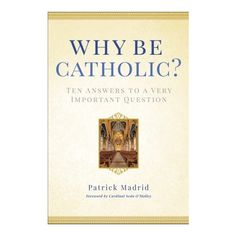 Why Be Catholic? by the very helpful and knowledgeable Catholic apologetic author, Patrick Madrid.