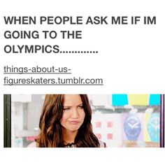 I get asked this every time I tell them I am a serious figure skater.