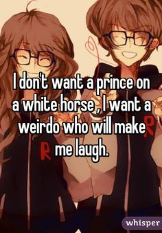 """I don't want a prince on a white horse, I want a weirdo who will make me laugh."""