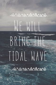 Pierce the veil- a match into water. Sometimes you need a tidal wave to pull you up from the depths.