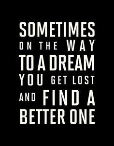 I have lived the life of my dreams over and over again. Its ok to have more than 1 dream.
