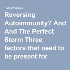 Reversing Autoimmunity? And The Perfect Storm Three factors that need to be present for autoimmunity to develop | Thyroid Pharmacist