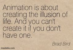 Animation is about creating the illusion of life. And you can't create it if you don't have one. Brad Bird
