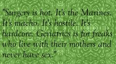 """""""Surgery is hot. It's the Marines. It's macho. It's hostile. It's hardcore. Geriatrics is for freaks who live with their mothers and never have sex."""" Cristina Yang - Grey's Anatomy quotes"""