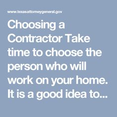 Choosing a Contractor Take time to choose the person who will work on your home. It is a good idea to choose a contractor with an established physical address. It is common for people in construction to use cell phones, but you should be sure you can find anyone who has done work on your house, in case problems arise.  The best policy is to get bids from more than one person for any work you are going to have done on your house. Get the bids in writing, and look for detail about exactly what…