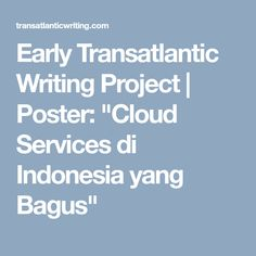 "Early Transatlantic Writing Project | Poster: ""Cloud Services di Indonesia yang Bagus"""