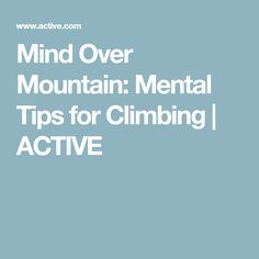 Mind Over Mountain: Mental Tips for Climbing | ACTIVE