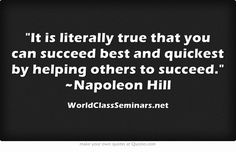 It is literally true that you can succeed best and quickest by helping others to succeed. ~Napoleon Hill http://worldclassseminars.net/