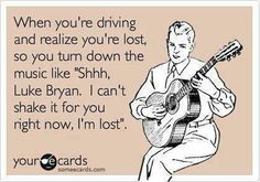 """When you're driving and realize you're lost, so you turn down the music like, """"Shhh, Luke Bryan.  I can't shake it for you right now, I'm lost"""""""