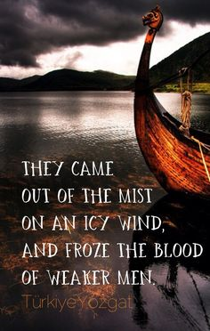 They came out of the mist on an icy wind, and froze the blood of weaker men. | Viking