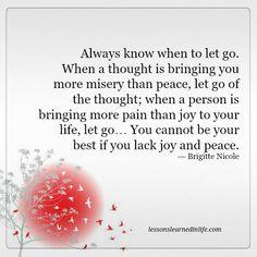 Always know when to let go. When a thought is bringing you more misery than peace, let go of the thought; when a person is bringing more pain than joy to your life, let go… You cannot be your best if you lack joy and peace. — Brigitte Nicole