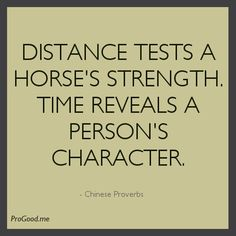 Distance tests a horse's strength and reveals a man's character.  Chinese Proverb