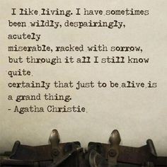 But through it all, I still know quite certainly, that just to be alive is a grand thing.