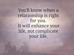You'll know when a relationship is right for you. It will enhance your life, not…