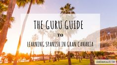 The Guru guide to learning Spanish in Gran Canaria. Why you should and lots of helpful tips on the best ways to pick up the local lingo