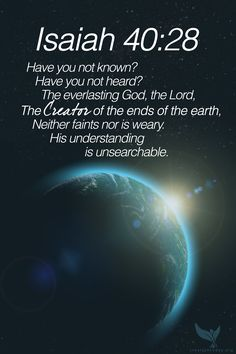 """Isaiah 40:28  """"Have you not known? Have you not heard? The everlasting God, the Lord, The Creator of the ends of the earth, Neither faints nor is weary. His understanding is unsearchable."""" #creation #God #Bible"""
