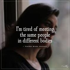 I'm tired of meeting the same people in different bodies. - http://themindsjournal.com/im-tired-of-meeting-the-same-people-in-different-bodies/