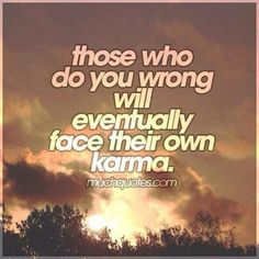 """When I was a child and when someone wronged me or my family , my mom always said """" Leave it to God - He does not sleep """". I know this to be true , God always got them and their lives are always miserable no matter how much they lied and cheated to get ahead in life at the expense of others.. Karma is a great equalizer !"""