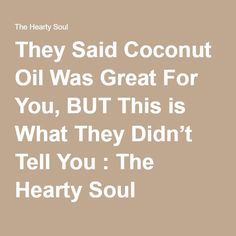 They Said Coconut Oil Was Great For You, BUT This is What They Didn't Tell You : The Hearty Soul