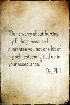 Don't like Dr Phil but this speaks to me