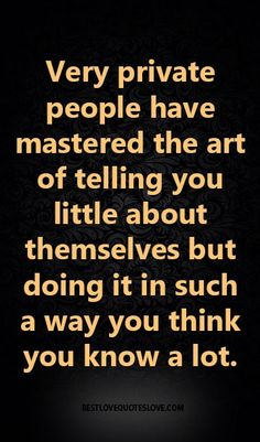 Very private people have mastered the art of telling you little about themselves but doing it in such a way you think you know a lot.