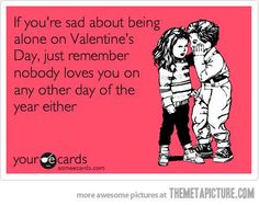 If you're sad about being alone on Valentine's Day, just remember - nobody loves you on any other day of the year either.