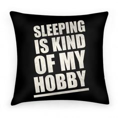Sleeping Is Kind Of My Hobby Pillow.... yes, yes it is