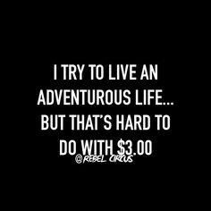 I try to live an advenurous life..but that's hard to do with $3.00