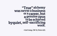 """""""True"""" alchemy was never a business or a career, but a genuine opus to be achieved by quiet, self-sacrificing work. - Carl Jung"""
