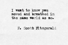 """""""I want to know you moved and breathed in the same world as me"""" -F.S.Fitzgerald"""