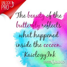 The beauty of the butterfly reflects what happened inside the cocoon. ~KaiologyInk