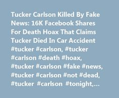 Tucker Carlson Killed By Fake News: 16K Facebook Shares For Death Hoax That Claims Tucker Died In Car Accident #tucker #carlson, #tucker #carlson #death #hoax, #tucker #carlson #fake #news, #tucker #carlson #not #dead, #tucker #carlson #tonight, #buzzworthy http://loan-credit.nef2.com/tucker-carlson-killed-by-fake-news-16k-facebook-shares-for-death-hoax-that-claims-tucker-died-in-car-accident-tucker-carlson-tucker-carlson-death-hoax-tucker-carlson-fake-news-tucker-c/  # Tucker Carlson Killed…