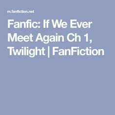 Fanfic: If We Ever Meet Again Ch 1, Twilight | FanFiction Fanfiction, Twilight, Meet