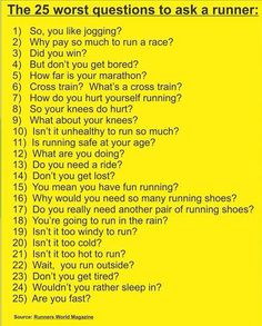 hate these type of dumb questions. my BIGGEST pet peeve is when a friend say 'you don't need to run today'. i wanna say, 'okay, you don't need to breathe than!!'